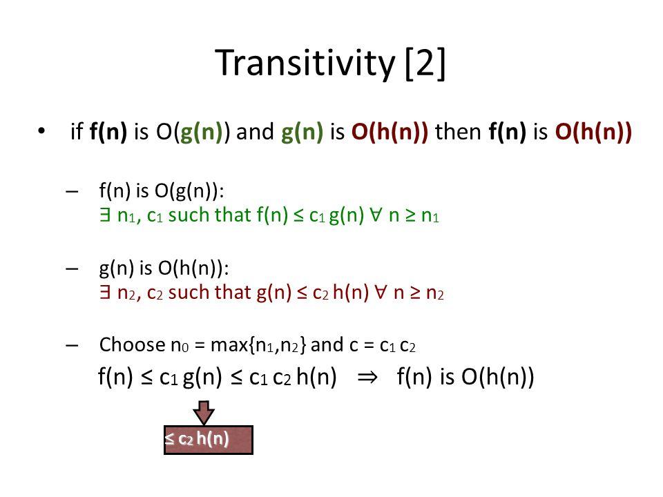 Transitivity [2] if f(n) is O(g(n)) and g(n) is O(h(n)) then f(n) is O(h(n)) f(n) is O(g(n)): ∃ n1, c1 such that f(n) ≤ c1 g(n) ∀ n ≥ n1.